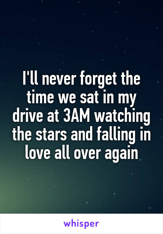 I'll never forget the time we sat in my drive at 3AM watching the stars and falling in love all over again