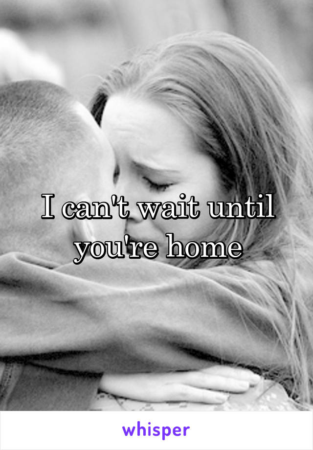 I can't wait until you're home