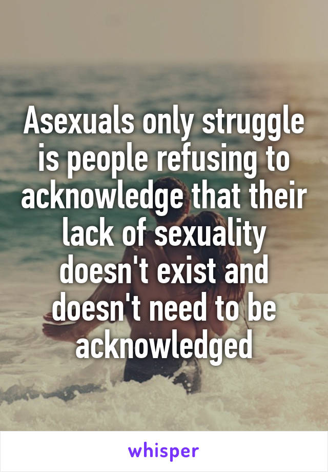 Asexuals only struggle is people refusing to acknowledge that their lack of sexuality doesn't exist and doesn't need to be acknowledged