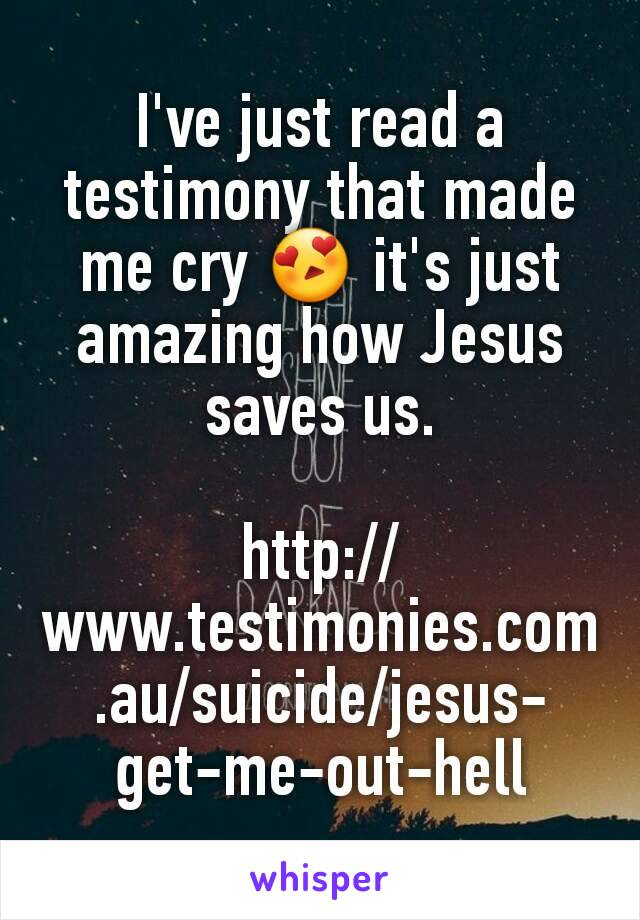 I've just read a testimony that made me cry 😍 it's just amazing how Jesus saves us.  http://www.testimonies.com.au/suicide/jesus-get-me-out-hell