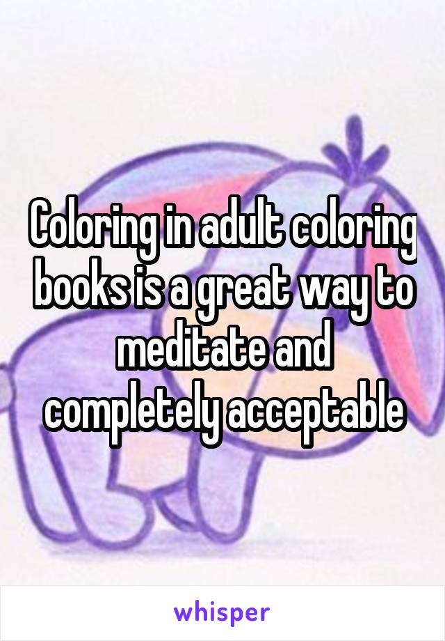 Coloring in adult coloring books is a great way to meditate and completely acceptable