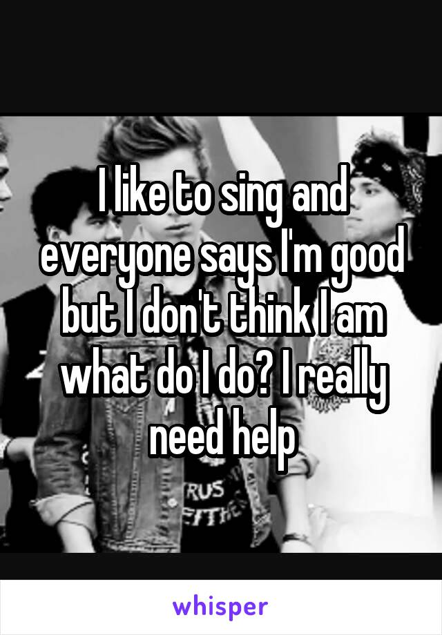 I like to sing and everyone says I'm good but I don't think I am what do I do? I really need help