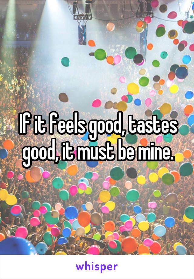 If it feels good, tastes good, it must be mine.