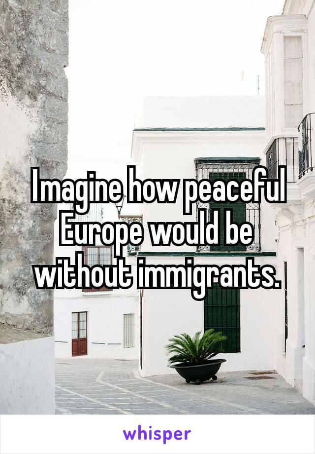 Ιmagine how peaceful Europe would be without immigrants.