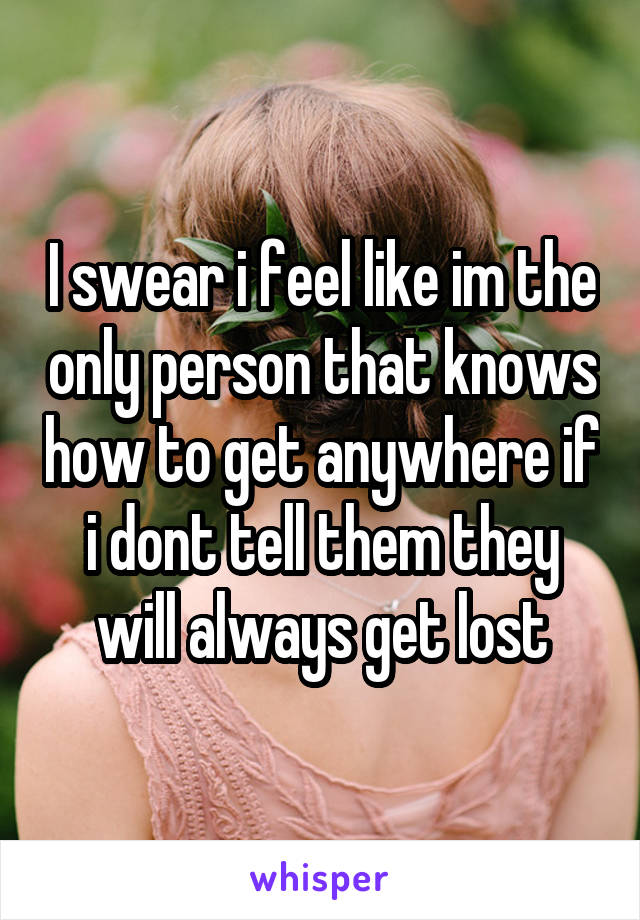 I swear i feel like im the only person that knows how to get anywhere if i dont tell them they will always get lost