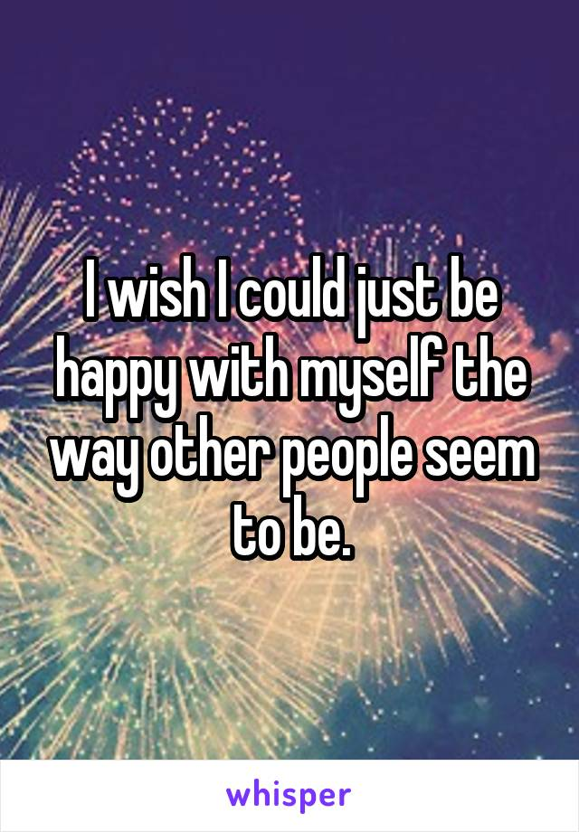 I wish I could just be happy with myself the way other people seem to be.