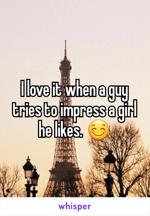 I love it when a guy tries to impress a girl he likes. 😊