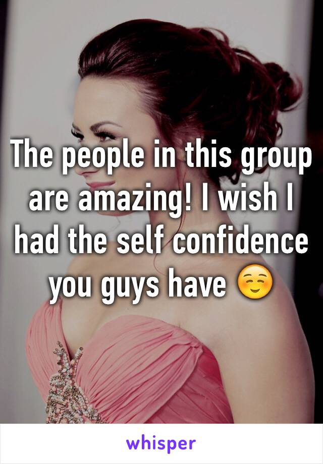 The people in this group are amazing! I wish I had the self confidence you guys have ☺️
