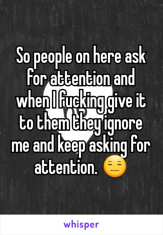 So people on here ask for attention and when I fucking give it to them they ignore me and keep asking for attention. 😑