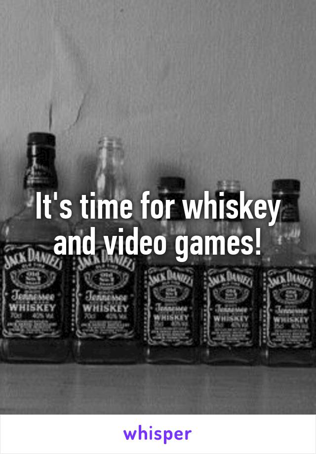 It's time for whiskey and video games!