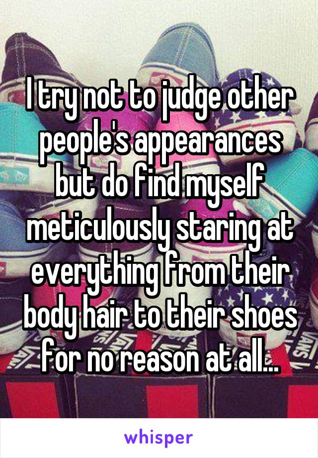 I try not to judge other people's appearances but do find myself meticulously staring at everything from their body hair to their shoes for no reason at all...