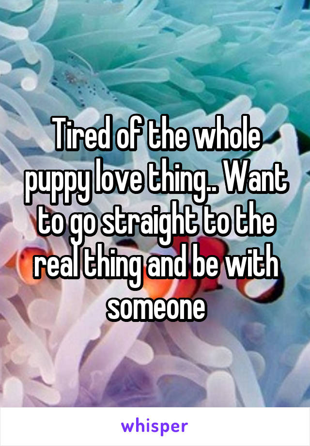 Tired of the whole puppy love thing.. Want to go straight to the real thing and be with someone