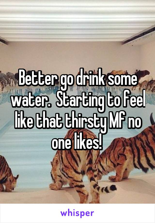 Better go drink some water.  Starting to feel like that thirsty Mf no one likes!
