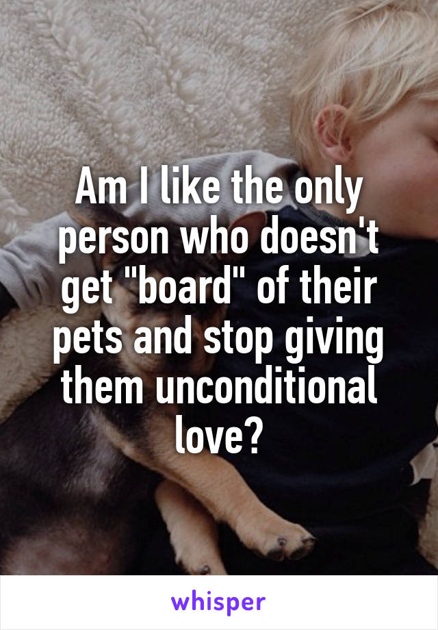 "Am I like the only person who doesn't get ""board"" of their pets and stop giving them unconditional love?"