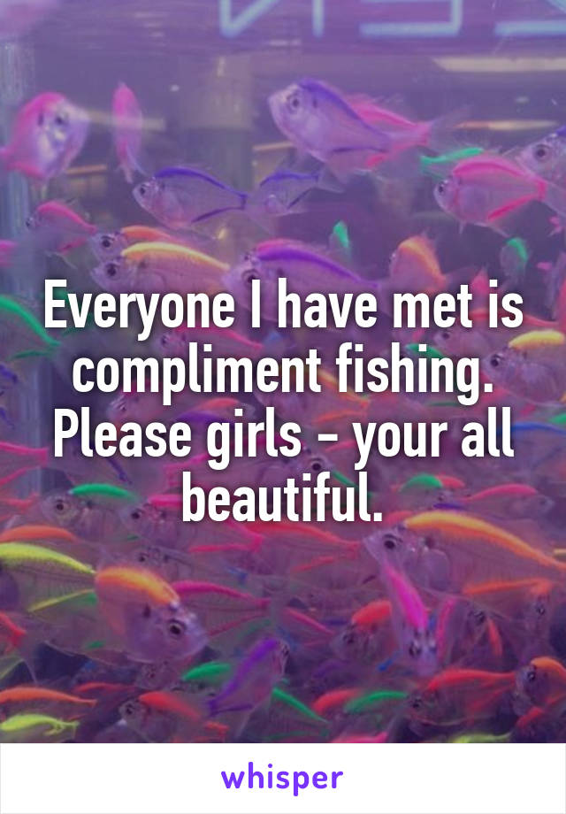 Everyone I have met is compliment fishing. Please girls - your all beautiful.