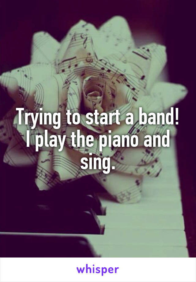 Trying to start a band! I play the piano and sing.