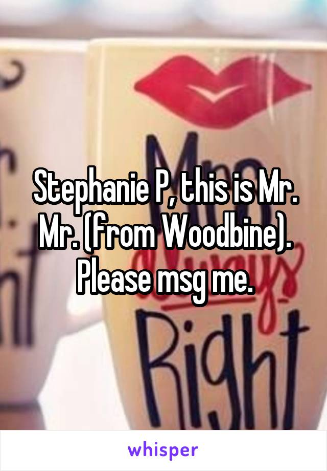 Stephanie P, this is Mr. Mr. (from Woodbine). Please msg me.