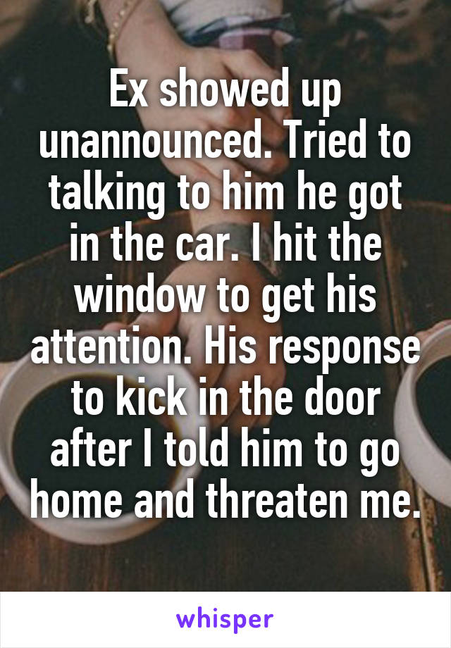 Ex showed up unannounced. Tried to talking to him he got in the car. I hit the window to get his attention. His response to kick in the door after I told him to go home and threaten me.