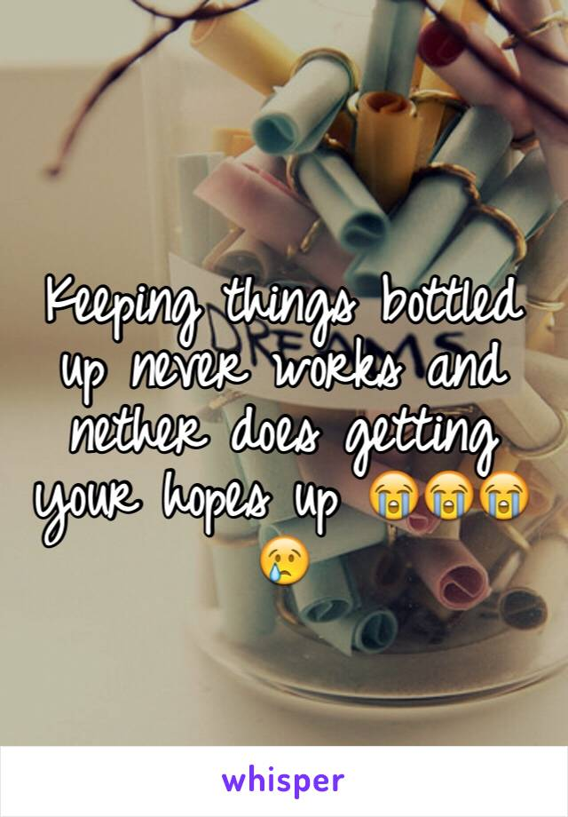 Keeping things bottled up never works and nether does getting your hopes up 😭😭😭😢