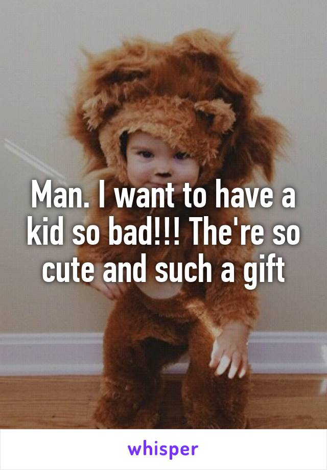Man. I want to have a kid so bad!!! The're so cute and such a gift