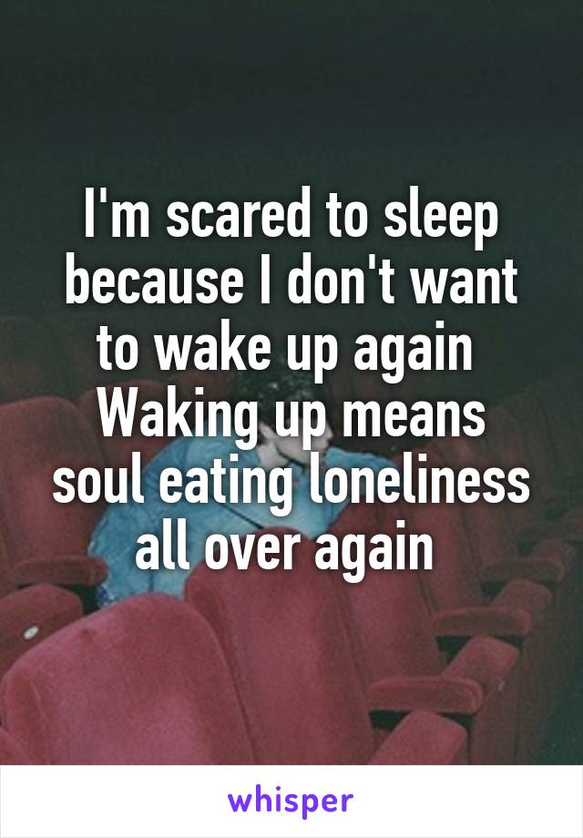 I'm scared to sleep because I don't want to wake up again  Waking up means soul eating loneliness all over again