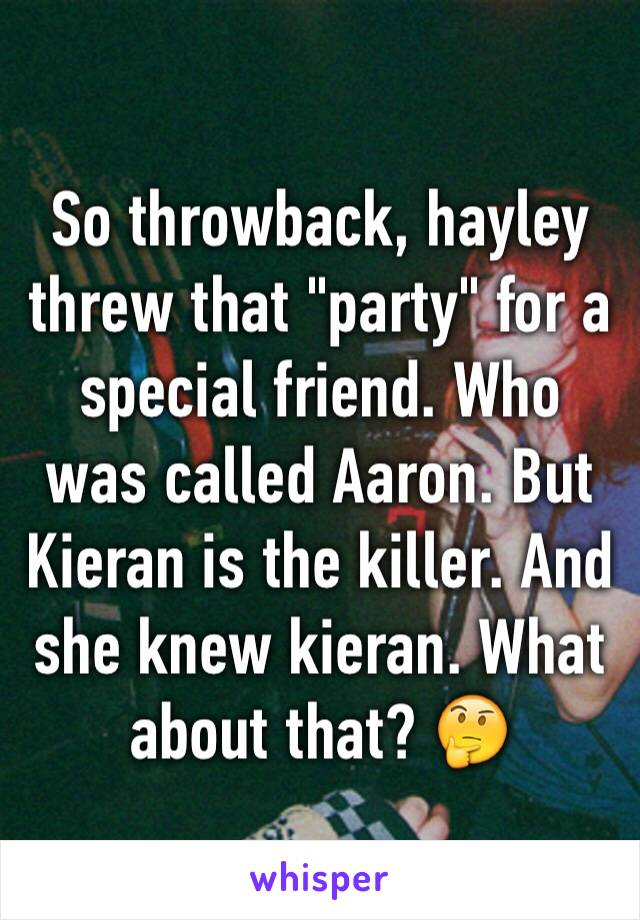 "So throwback, hayley threw that ""party"" for a special friend. Who was called Aaron. But Kieran is the killer. And she knew kieran. What about that? 🤔"