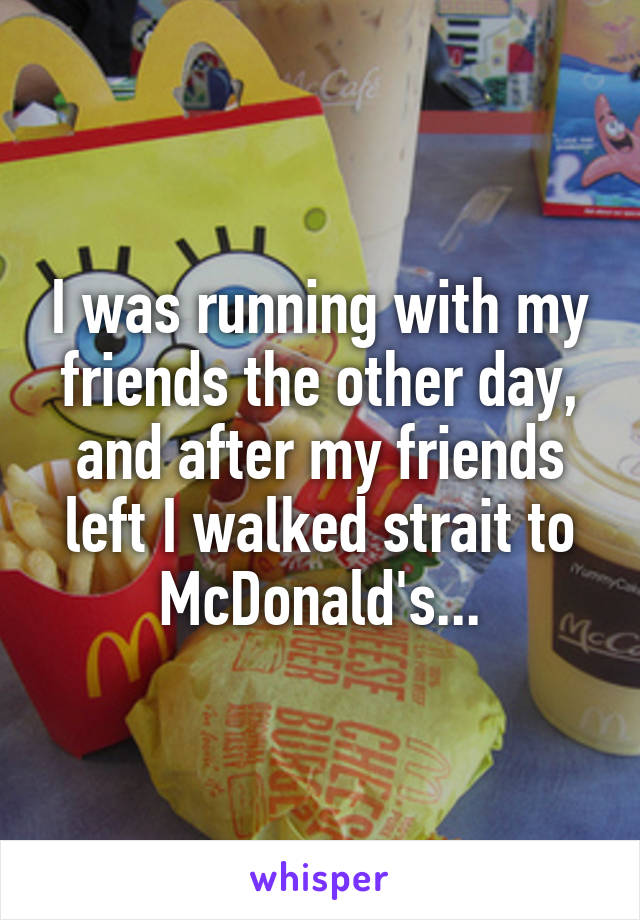 I was running with my friends the other day, and after my friends left I walked strait to McDonald's...