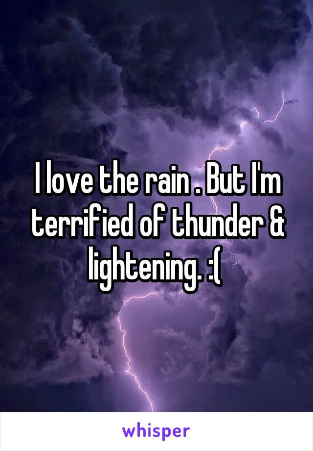 I love the rain . But I'm terrified of thunder & lightening. :(