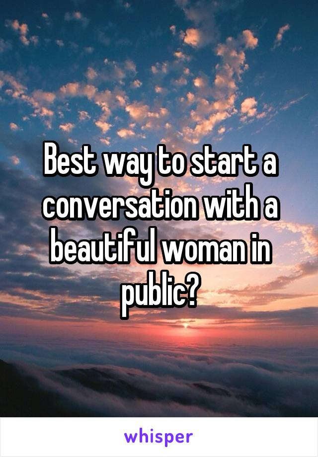 Best way to start a conversation with a beautiful woman in public?
