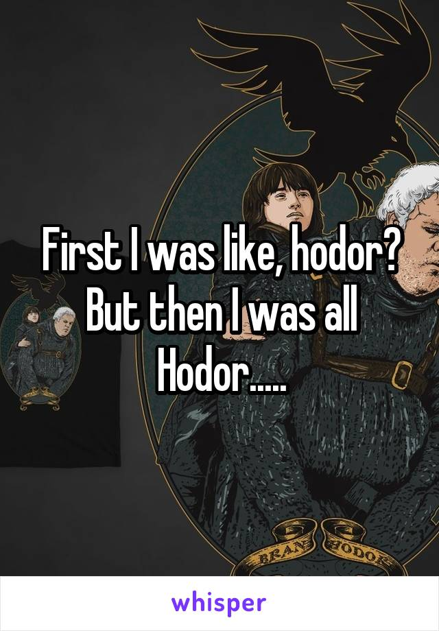 First I was like, hodor? But then I was all Hodor.....