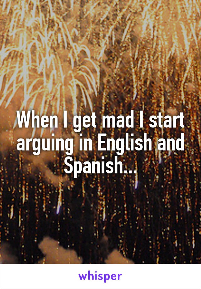 When I get mad I start arguing in English and Spanish...