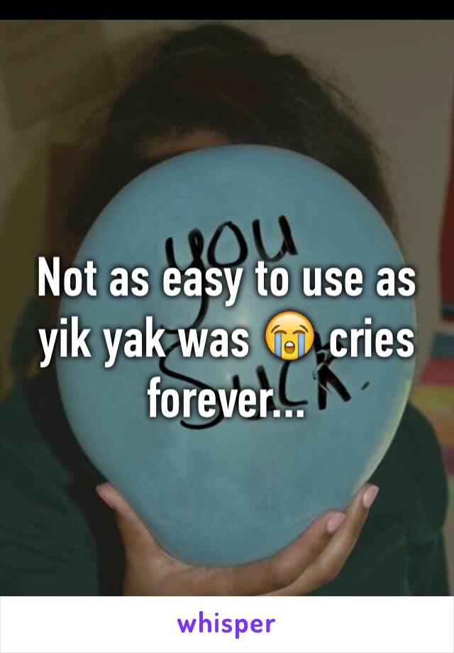 Not as easy to use as yik yak was 😭 cries forever...