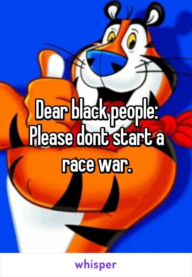 Dear black people: Please dont start a race war.