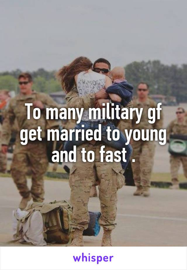 To many military gf get married to young and to fast .
