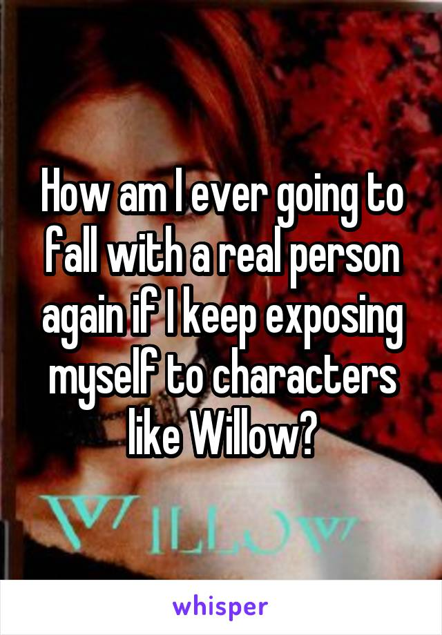 How am I ever going to fall with a real person again if I keep exposing myself to characters like Willow?