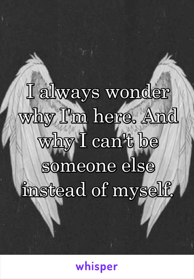 I always wonder why I'm here. And why I can't be someone else instead of myself.