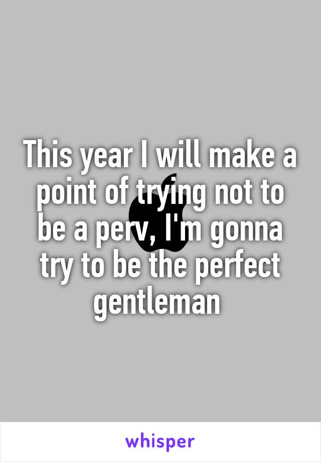 This year I will make a point of trying not to be a perv, I'm gonna try to be the perfect gentleman
