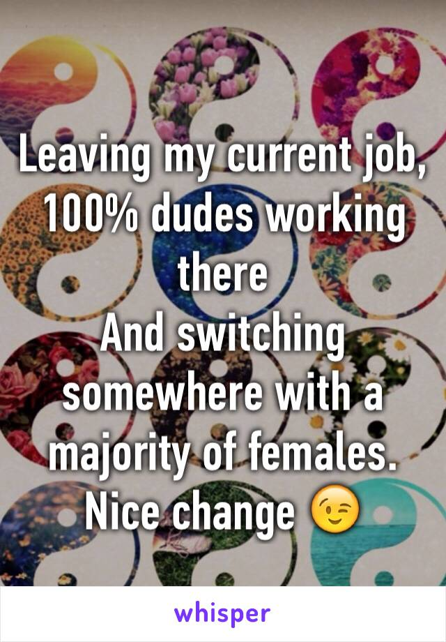 Leaving my current job, 100% dudes working there And switching somewhere with a majority of females. Nice change 😉