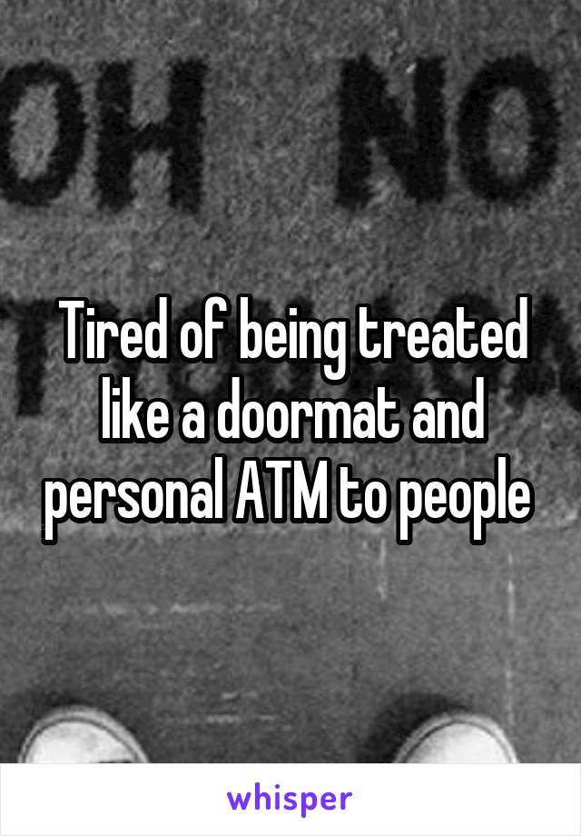 Tired of being treated like a doormat and personal ATM to people