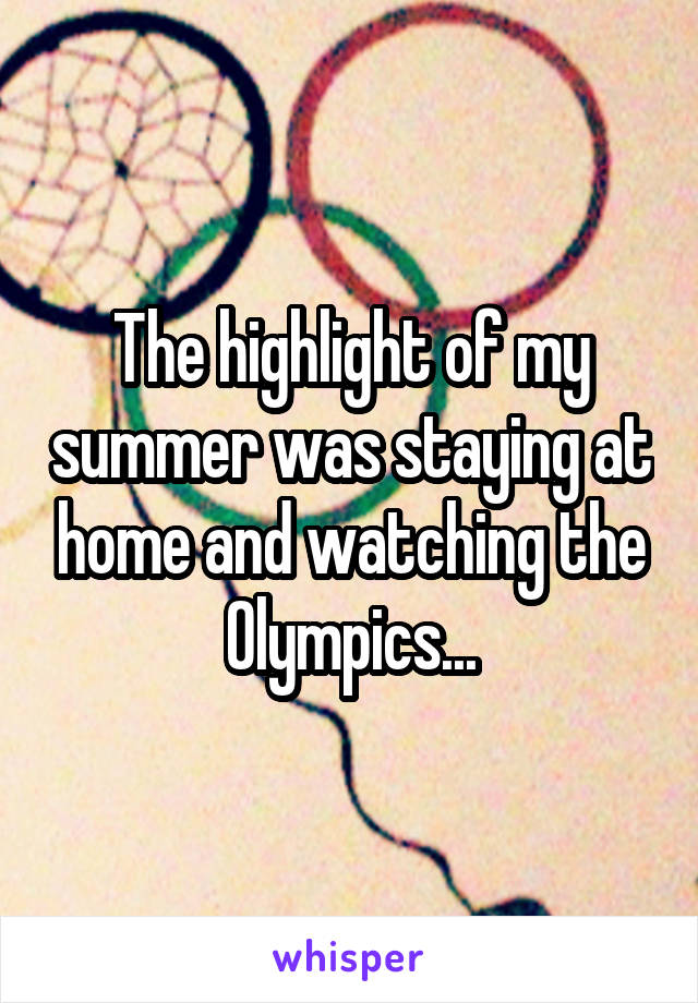 The highlight of my summer was staying at home and watching the Olympics...