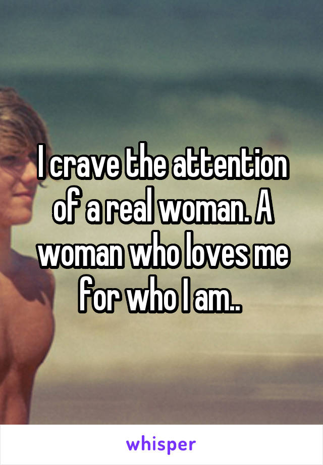 I crave the attention of a real woman. A woman who loves me for who I am..