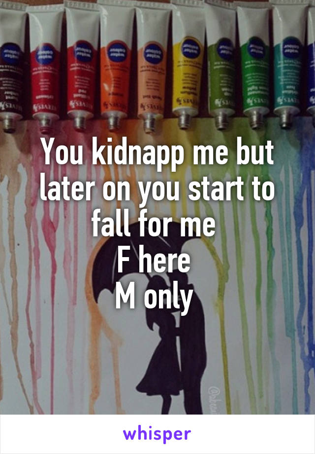 You kidnapp me but later on you start to fall for me  F here  M only