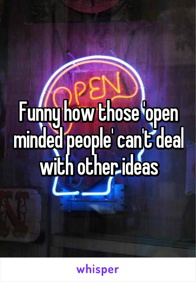 Funny how those 'open minded people' can't deal with other ideas