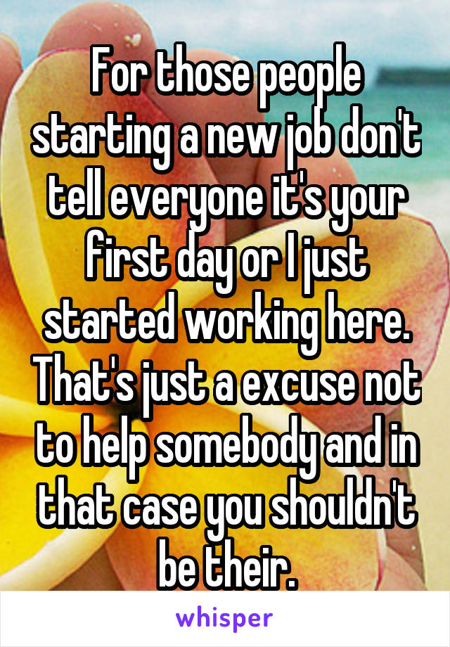 For those people starting a new job don't tell everyone it's your first day or I just started working here. That's just a excuse not to help somebody and in that case you shouldn't be their.