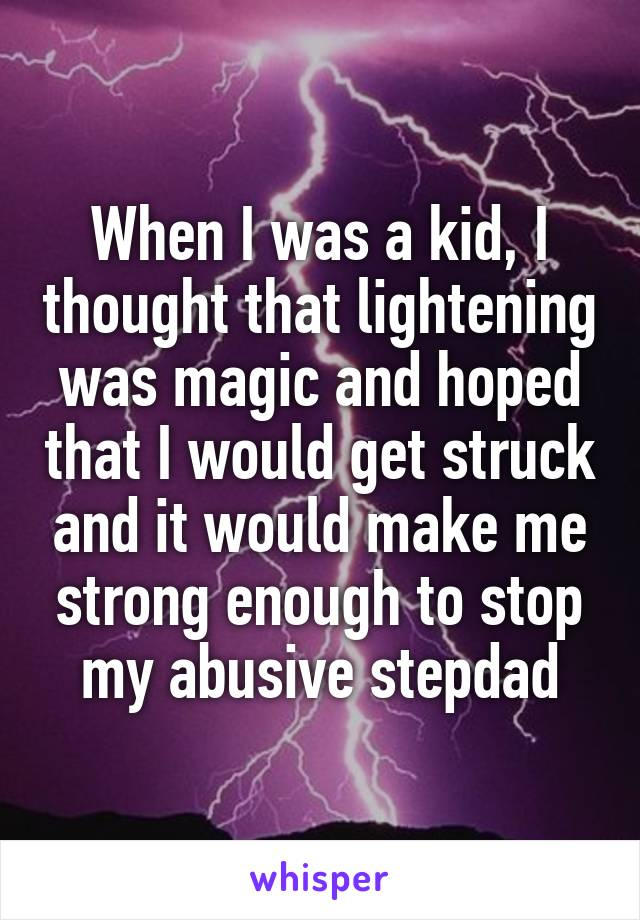 When I was a kid, I thought that lightening was magic and hoped that I would get struck and it would make me strong enough to stop my abusive stepdad