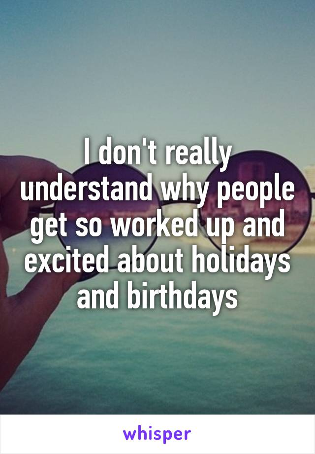 I don't really understand why people get so worked up and excited about holidays and birthdays