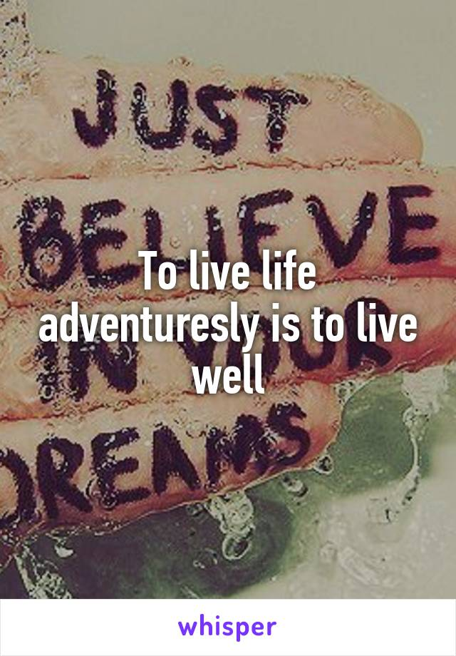 To live life adventuresly is to live well