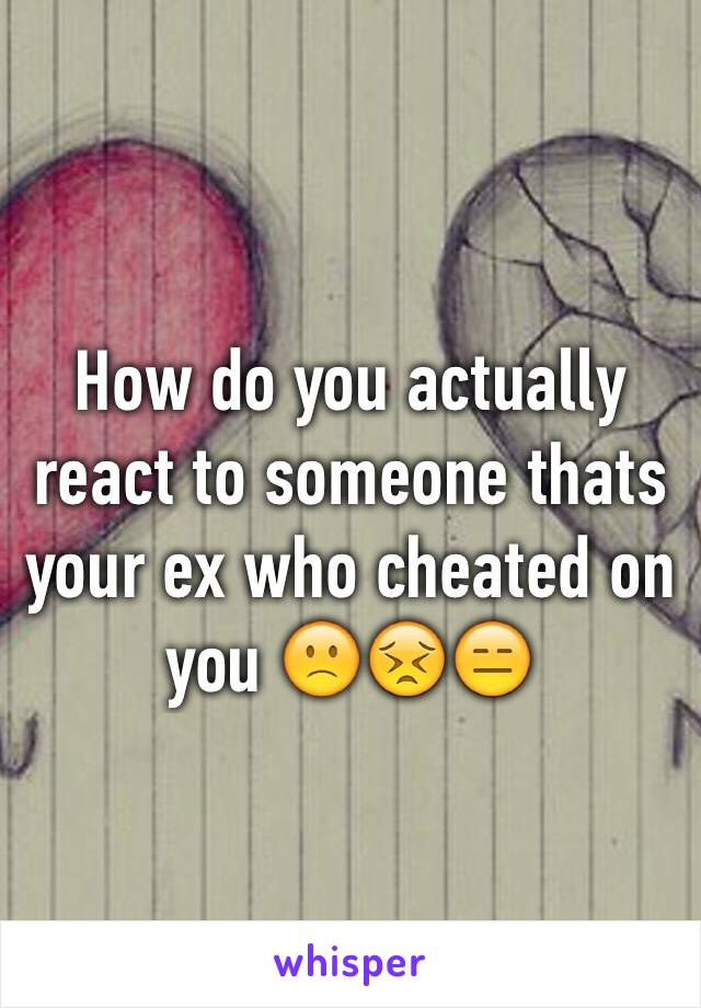 How do you actually react to someone thats your ex who cheated on you 🙁😣😑