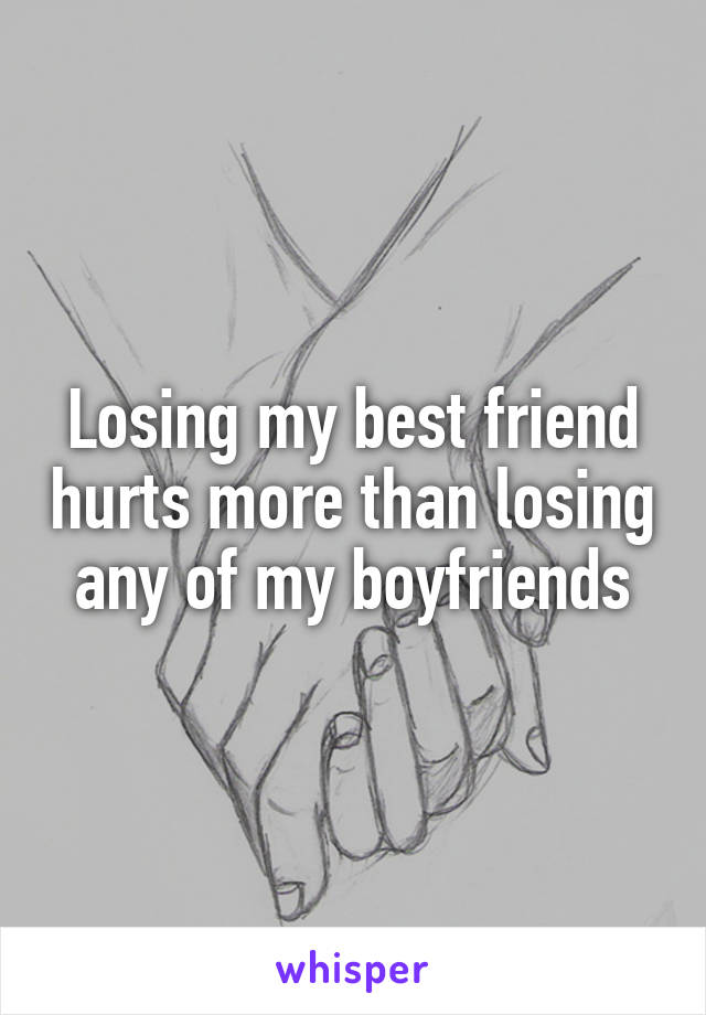 Losing my best friend hurts more than losing any of my boyfriends