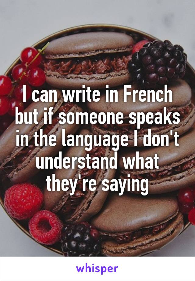 I can write in French but if someone speaks in the language I don't understand what they're saying